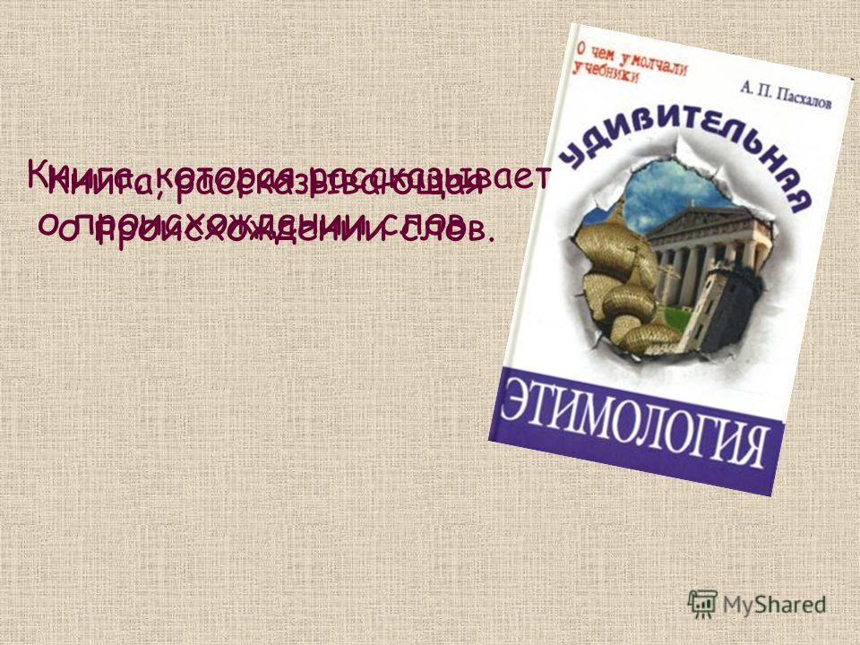 Книга, которая рассказывает о происхождении слов. Книга, рассказывающая о происхождении слов.