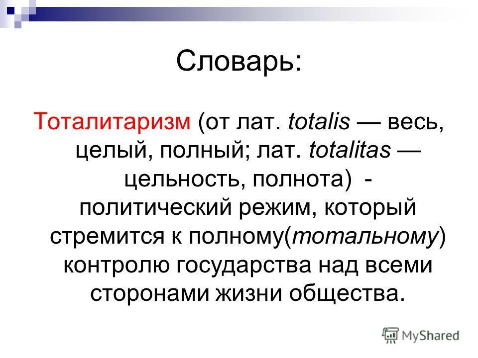 Словарь: Тоталитаризм (от лат. totalis весь, целый, полный; лат. totalitas цельность, полнота) - политический режим, который стремится к полному(тотальному) контролю государства над всеми сторонами жизни общества.