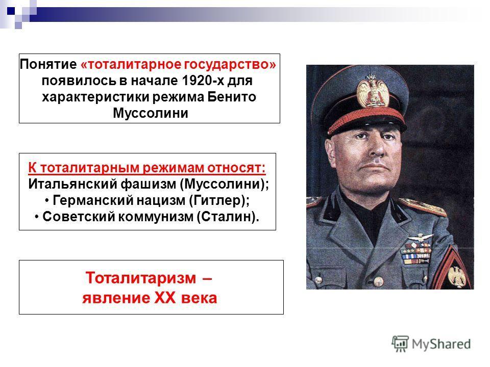 Понятие «тоталитарное государство» появилось в начале 1920-х для характеристики режима Бенито Муссолини К тоталитарным режимам относят: Итальянский фашизм (Муссолини); Германский нацизм (Гитлер); Советский коммунизм (Сталин). Тоталитаризм – явление X