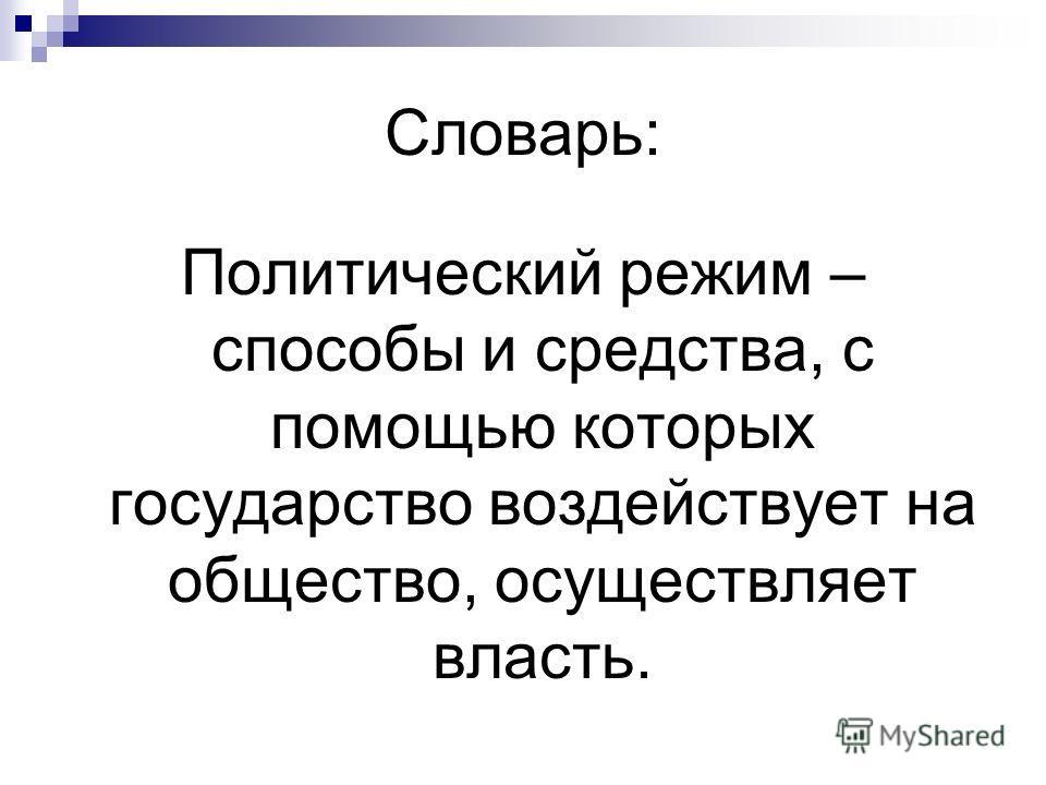 Словарь: Политический режим – способы и средства, с помощью которых государство воздействует на общество, осуществляет власть.