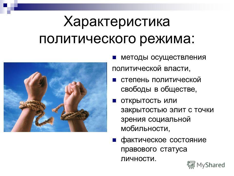 Характеристика политического режима: методы осуществления политической власти, степень политической свободы в обществе, открытость или закрытостью элит с точки зрения социальной мобильности, фактическое состояние правового статуса личности.