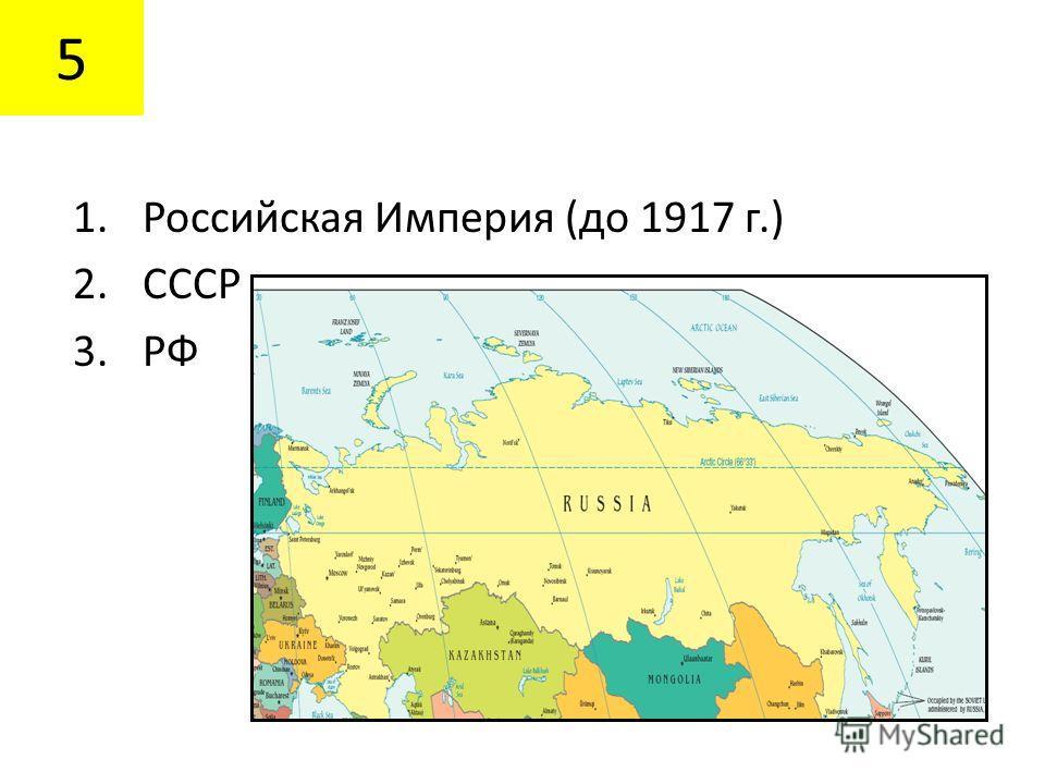 5 1.Российская Империя (до 1917 г.) 2.СССР 3.РФ