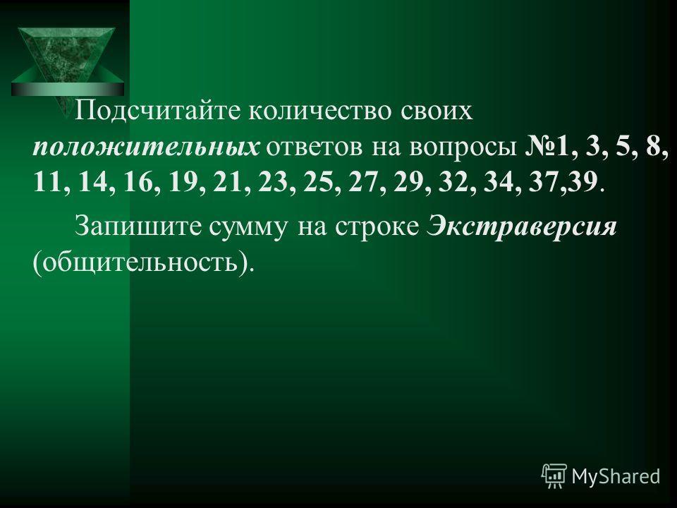 Подсчитайте количество своих положительных ответов на вопросы 1, 3, 5, 8, 11, 14, 16, 19, 21, 23, 25, 27, 29, 32, 34, 37,39. Запишите сумму на строке Экстраверсия (общительность).