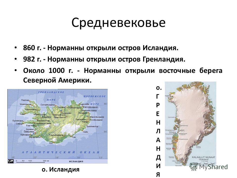 Средневековье 860 г. - Норманны открыли остров Исландия. 982 г. - Норманны открыли остров Гренландия. Около 1000 г. - Норманны открыли восточные берега Северной Америки. о. Исландия о. Г Р Е Н Л А Н Д И Я