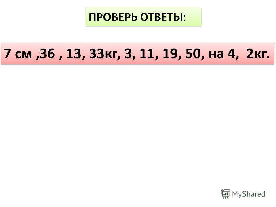 ПРОВЕРЬ ОТВЕТЫ: 7 см,36, 13, 33кг, 3, 11, 19, 50, на 4, 2кг.