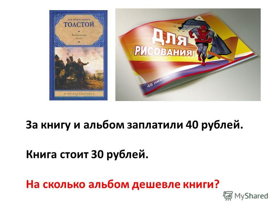 За книгу и альбом заплатили 40 рублей. Книга стоит 30 рублей. На сколько альбом дешевле книги?