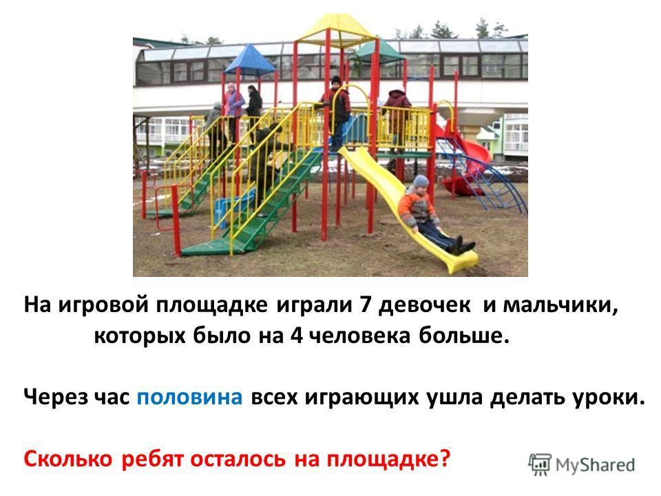На игровой площадке играли 7 девочек и мальчики, которых было на 4 человека больше. Через час половина всех играющих ушла делать уроки. Сколько ребят осталось на площадке?