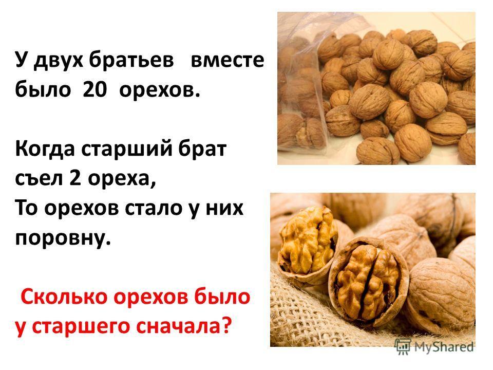 У двух братьев вместе было 20 орехов. Когда старший брат съел 2 ореха, То орехов стало у них поровну. Сколько орехов было у старшего сначала?