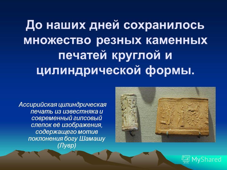 До наших дней сохранилось множество резных каменных печатей круглой и цилиндрической формы. Ассирийская цилиндрическая печать из известняка и современный гипсовый слепок её изображения, содержащего мотив поклонения богу Шамашу (Лувр)