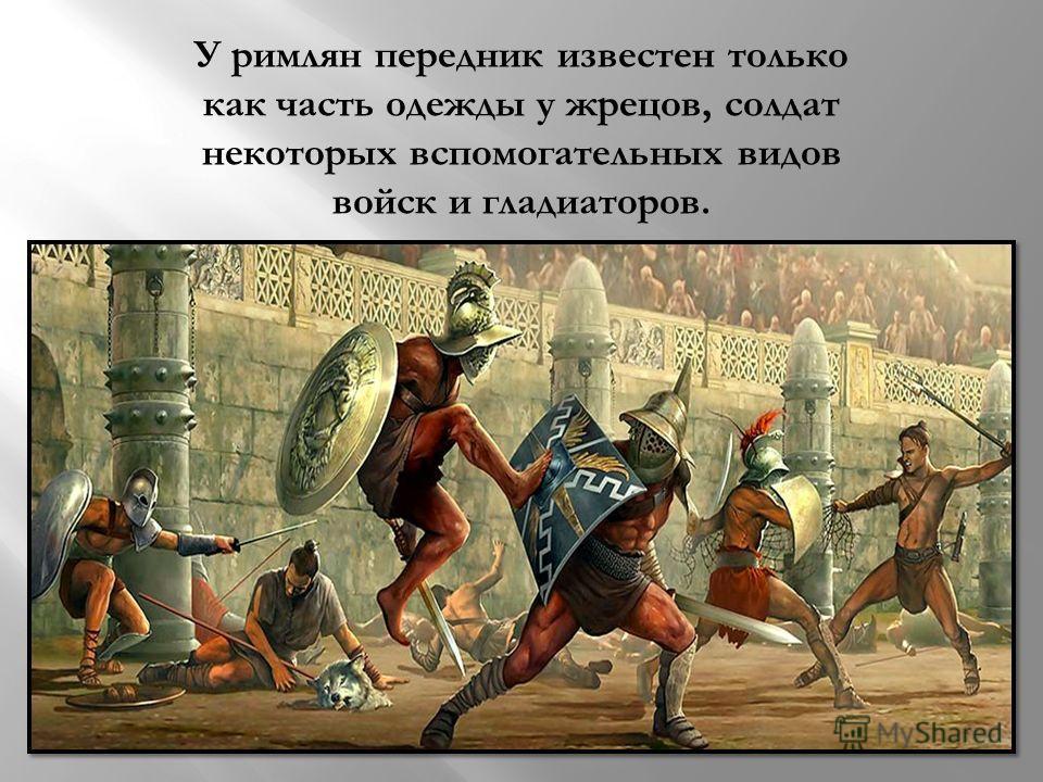 У римлян передник известен только как часть одежды у жрецов, солдат некоторых вспомогательных видов войск и гладиаторов.