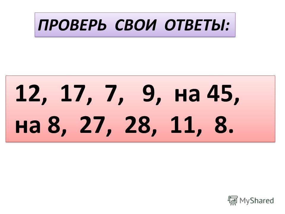 ПРОВЕРЬ СВОИ ОТВЕТЫ: 12, 17, 7, 9, на 45, на 8, 27, 28, 11, 8. 12, 17, 7, 9, на 45, на 8, 27, 28, 11, 8.