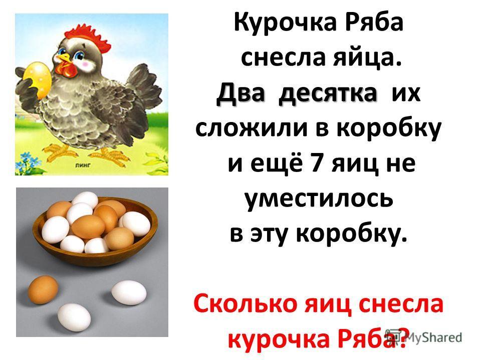 Курочка Ряба снесла яйца. Два десятка Два десятка их сложили в коробку и ещё 7 яиц не уместилось в эту коробку. Сколько яиц снесла курочка Ряба?