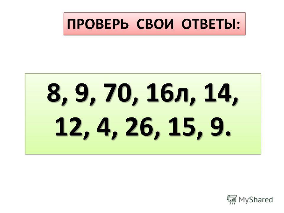 ПРОВЕРЬ СВОИ ОТВЕТЫ: 8, 9, 70, 16л, 14, 12, 4, 26, 15, 9. 8, 9, 70, 16л, 14, 12, 4, 26, 15, 9.
