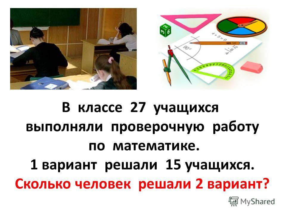 В классе 27 учащихся выполняли проверочную работу по математике. 1 вариант решали 15 учащихся. Сколько человек решали 2 вариант?