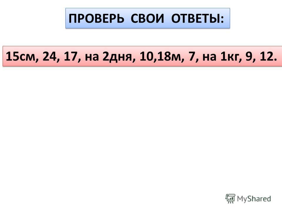 ПРОВЕРЬ СВОИ ОТВЕТЫ: 15см, 24, 17, на 2дня, 10,18м, 7, на 1кг, 9, 12.