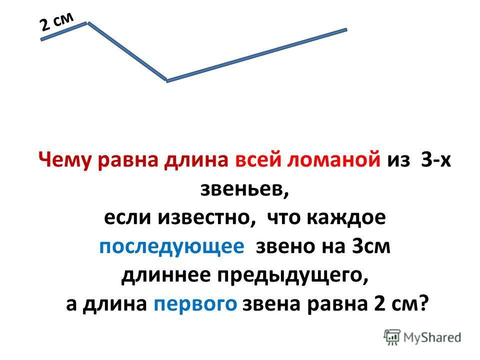 2 см Чему равна длина всей ломаной из 3-х звеньев, если известно, что каждое последующее звено на 3см длиннее предыдущего, а длина первого звена равна 2 см?