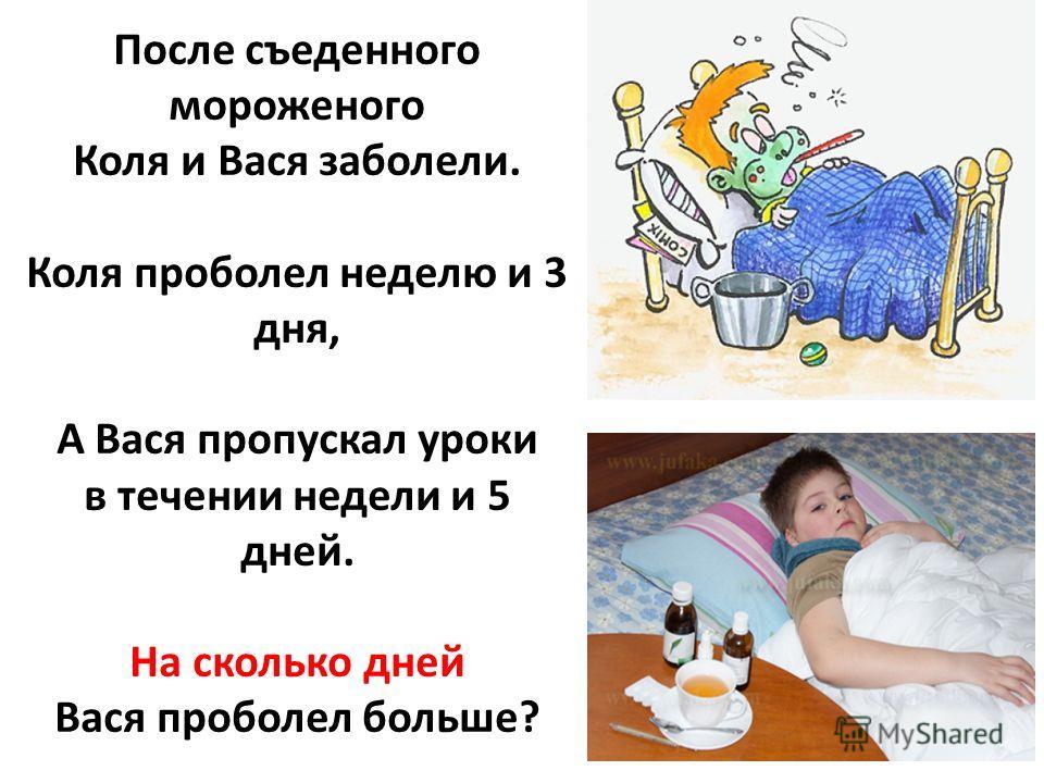 После съеденного мороженого Коля и Вася заболели. Коля проболел неделю и 3 дня, А Вася пропускал уроки в течении недели и 5 дней. На сколько дней Вася проболел больше?