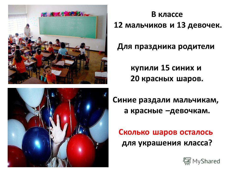 В классе 12 мальчиков и 13 девочек. Для праздника родители купили 15 синих и 20 красных шаров. Синие раздали мальчикам, а красные –девочкам. Сколько шаров осталось для украшения класса?