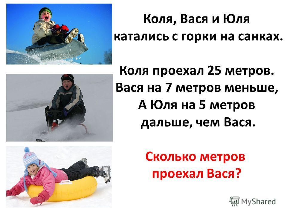 Коля, Вася и Юля катались с горки на санках. Коля проехал 25 метров. Вася на 7 метров меньше, А Юля на 5 метров дальше, чем Вася. Сколько метров проехал Вася?