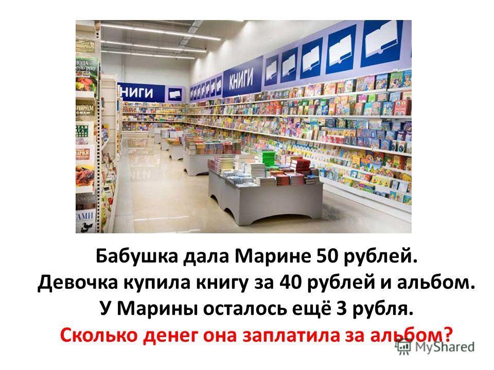 Бабушка дала Марине 50 рублей. Девочка купила книгу за 40 рублей и альбом. У Марины осталось ещё 3 рубля. Сколько денег она заплатила за альбом?