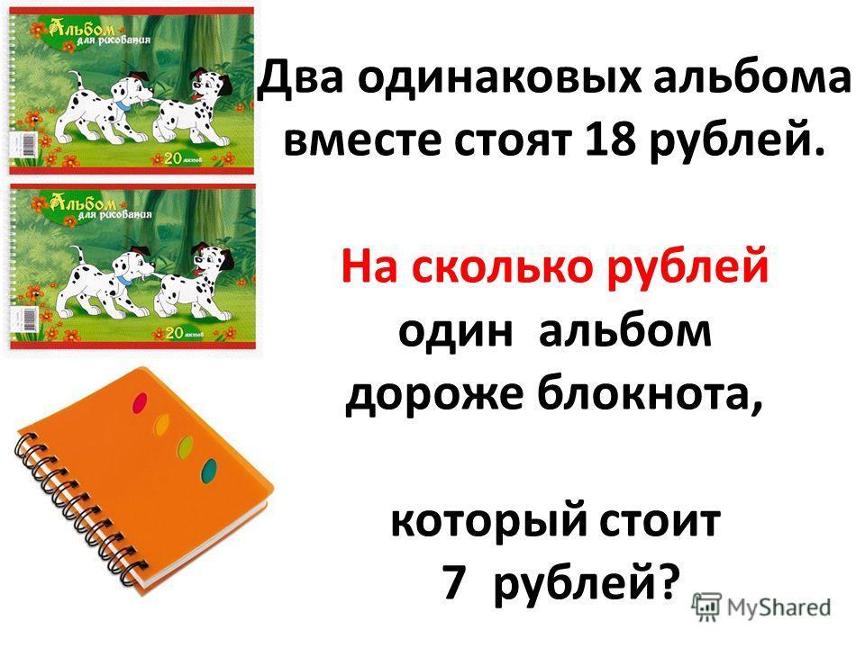 Два одинаковых альбома вместе стоят 18 рублей. На сколько рублей один альбом дороже блокнота, который стоит 7 рублей?