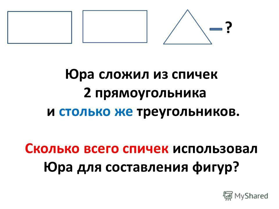 Юра сложил из спичек 2 прямоугольника и столько же треугольников. Сколько всего спичек использовал Юра для составления фигур? ?