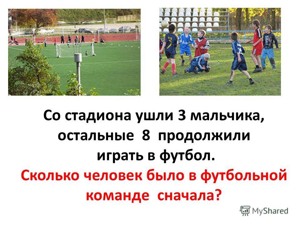 Со стадиона ушли 3 мальчика, остальные 8 продолжили играть в футбол. Сколько человек было в футбольной команде сначала?