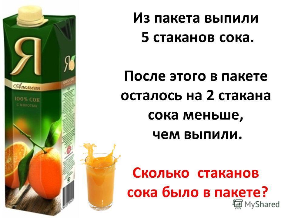 Из пакета выпили 5 стаканов сока. После этого в пакете осталось на 2 стакана сока меньше, чем выпили. Сколько стаканов сока было в пакете?