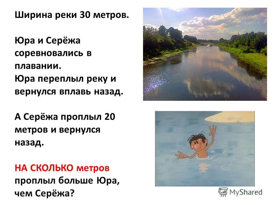 Ширина реки 30 метров. Юра и Серёжа соревновались в плавании. Юра переплыл реку и вернулся вплавь назад. А Серёжа проплыл 20 метров и вернулся назад. НА СКОЛЬКО метров проплыл больше Юра, чем Серёжа?