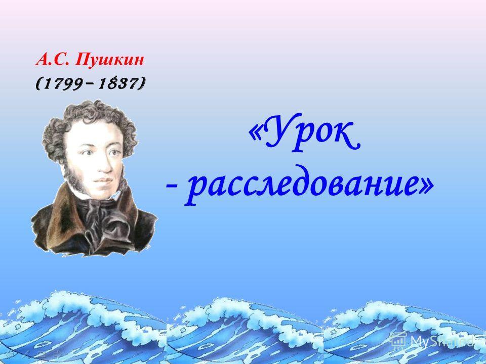 «Урок - расследование» (1799 – 1837) А.С. Пушкин