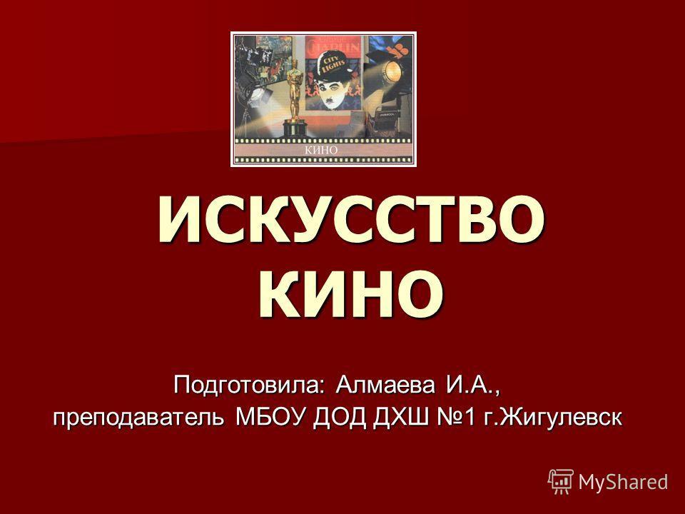 ИСКУССТВО КИНО Подготовила: Алмаева И.А., преподаватель МБОУ ДОД ДХШ 1 г.Жигулевск