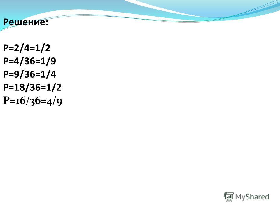 Решение: Р=2/4=1/2 Р=4/36=1/9 Р=9/36=1/4 Р=18/36=1/2 Р=16/36=4/9