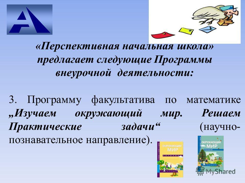 «Перспективная начальная школа» предлагает следующие Программы внеурочной деятельности: 3. Программу факультатива по математике Изучаем окружающий мир. Решаем Практические задачи (научно- познавательное направление).