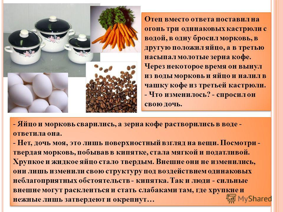Отец вместо ответа поставил на огонь три одинаковых кастрюли с водой, в одну бросил морковь, в другую положил яйцо, а в третью насыпал молотые зерна кофе. Через некоторое время он вынул из воды морковь и яйцо и налил в чашку кофе из третьей кастрюли.