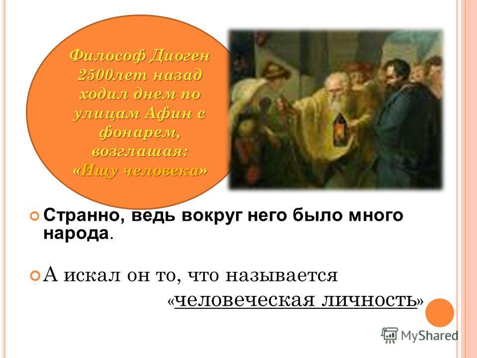 Философ Диоген 2500лет назад ходил днем по улицам Афин с фонарем, возглашая: «Ищу человека» Странно, ведь вокруг него было много народа. А искал он то, что называется « человеческая личность »