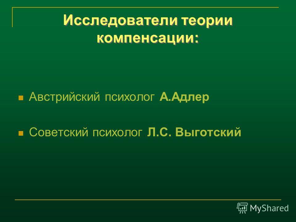 Исследователи теории компенсации: Австрийский психолог А.Адлер Советский психолог Л.С. Выготский