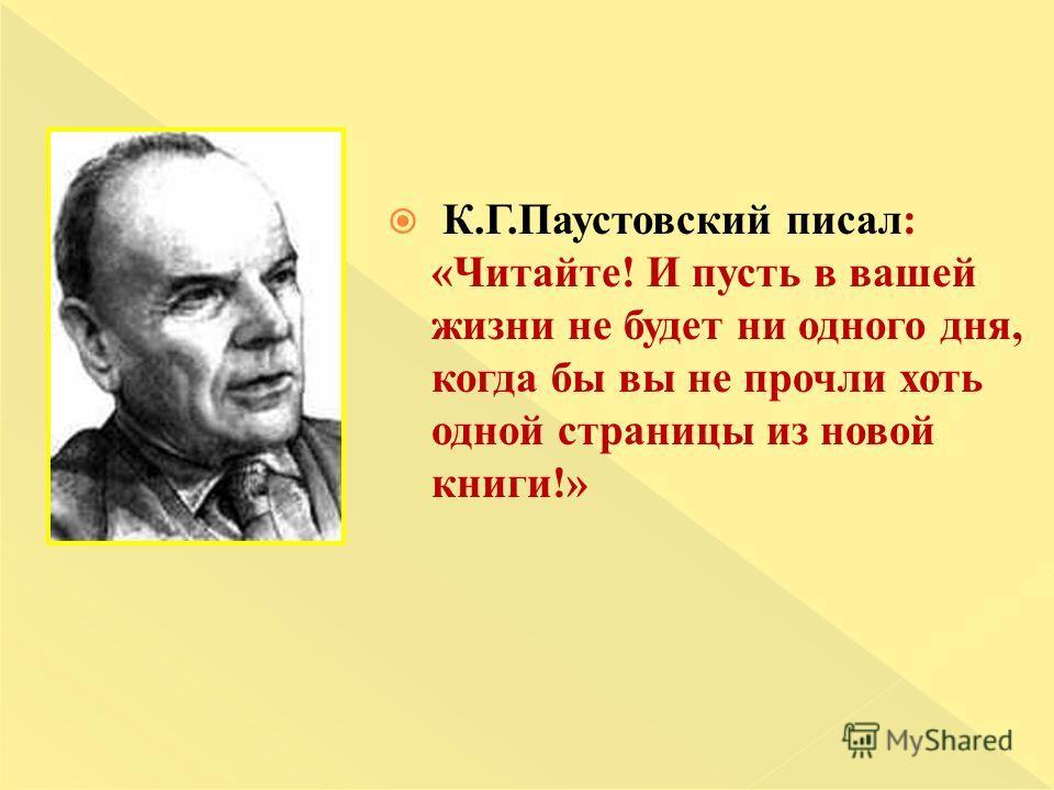 К.Г.Паустовский писал: «Читайте! И пусть в вашей жизни не будет ни одного дня, когда бы вы не прочли хоть одной страницы из новой книги!»