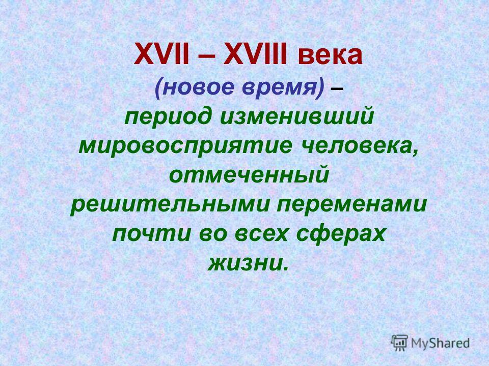Презентация на тему xvii xviii века новое время период  1 xvii xviii века новое время период изменивший мировосприятие человека отмеченный решительными переменами почти во всех сферах жизни