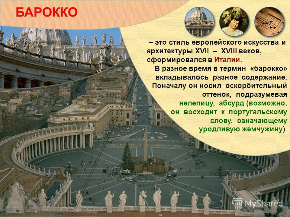 – это стиль европейского искусства и архитектуры XVII – XVIII веков, сформировался в Италии. В разное время в термин «барокко» вкладывалось разное содержание. Поначалу он носил оскорбительный оттенок, подразумевая нелепицу, абсурд (возможно, он восхо