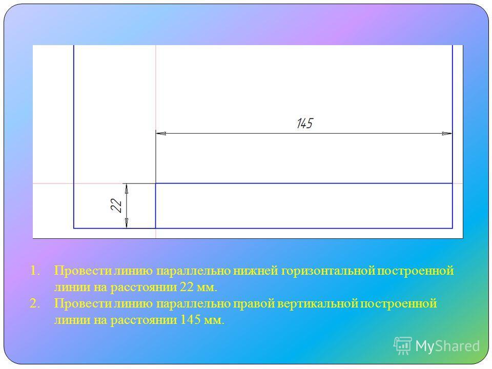 1.Провести линию параллельно нижней горизонтальной построенной линии на расстоянии 22 мм. 2.Провести линию параллельно правой вертикальной построенной линии на расстоянии 145 мм.