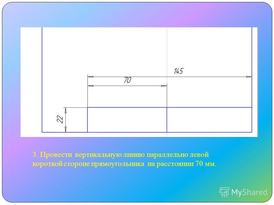3. Провести вертикальную линию параллельно левой короткой стороне прямоугольника на расстоянии 70 мм.