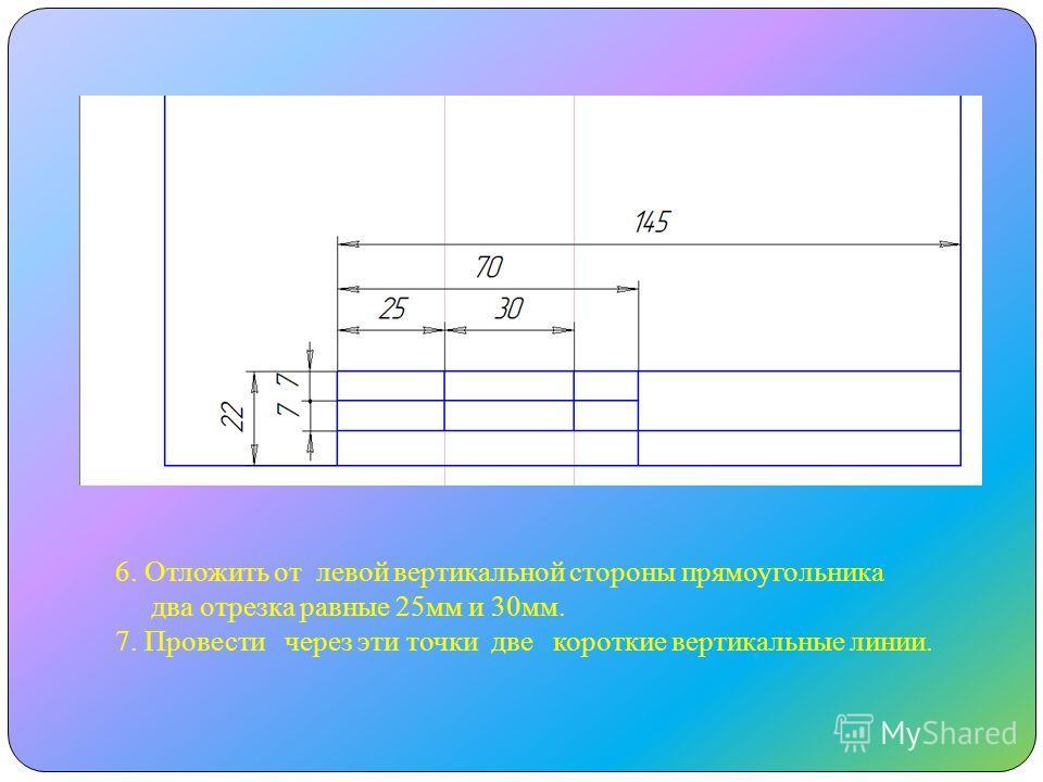 6. Отложить от левой вертикальной стороны прямоугольника два отрезка равные 25мм и 30мм. 7. Провести через эти точки две короткие вертикальные линии.
