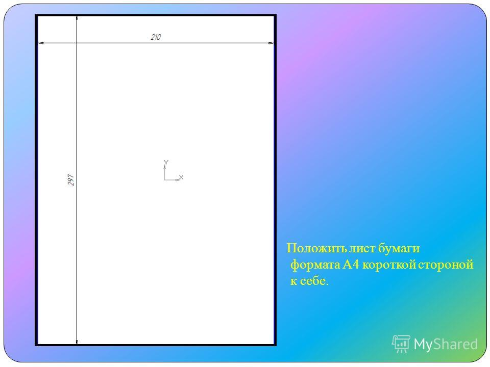 Положить лист бумаги формата А4 короткой стороной к себе.