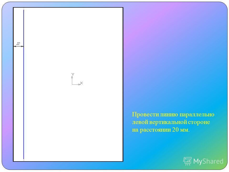 Провести линию параллельно левой вертикальной стороне на расстоянии 20 мм.