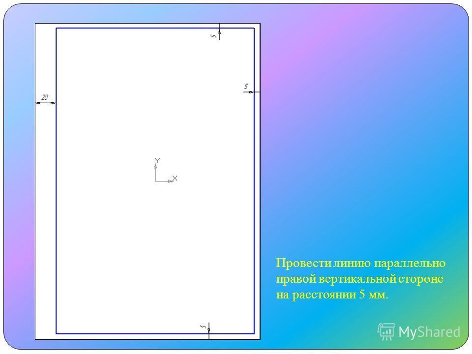 Провести линию параллельно правой вертикальной стороне на расстоянии 5 мм.