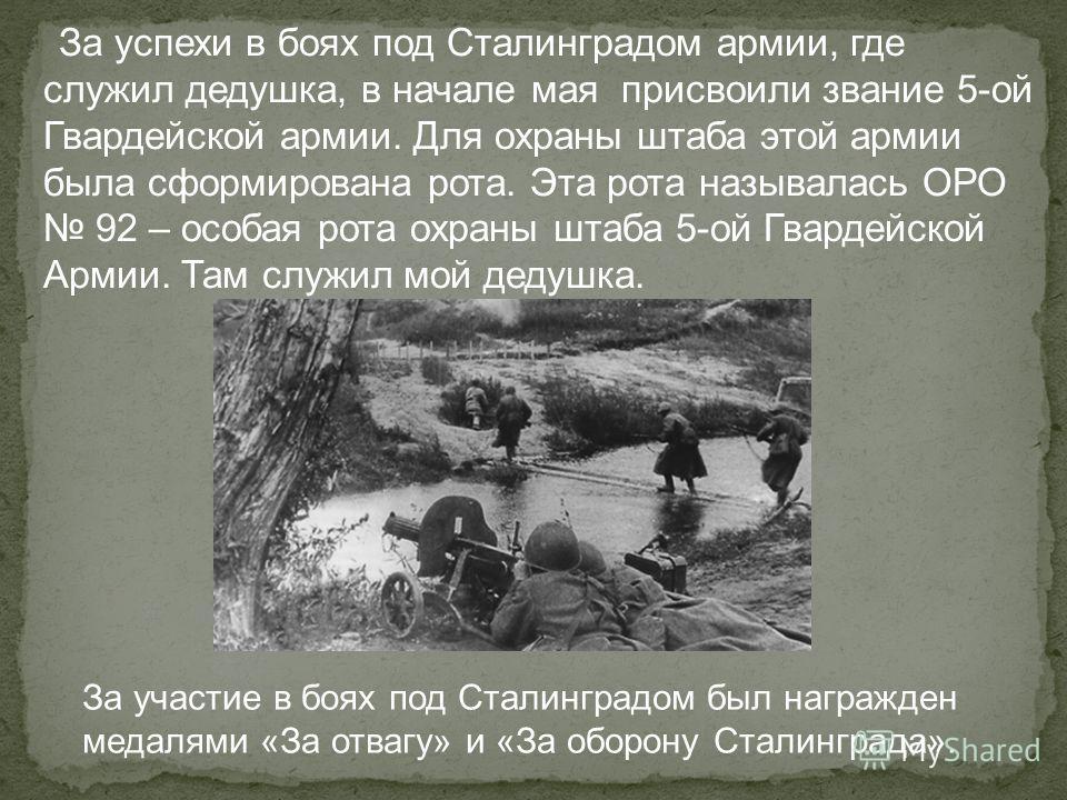 За успехи в боях под Сталинградом армии, где служил дедушка, в начале мая присвоили звание 5-ой Гвардейской армии. Для охраны штаба этой армии была сформирована рота. Эта рота называлась ОРО 92 – особая рота охраны штаба 5-ой Гвардейской Армии. Там с