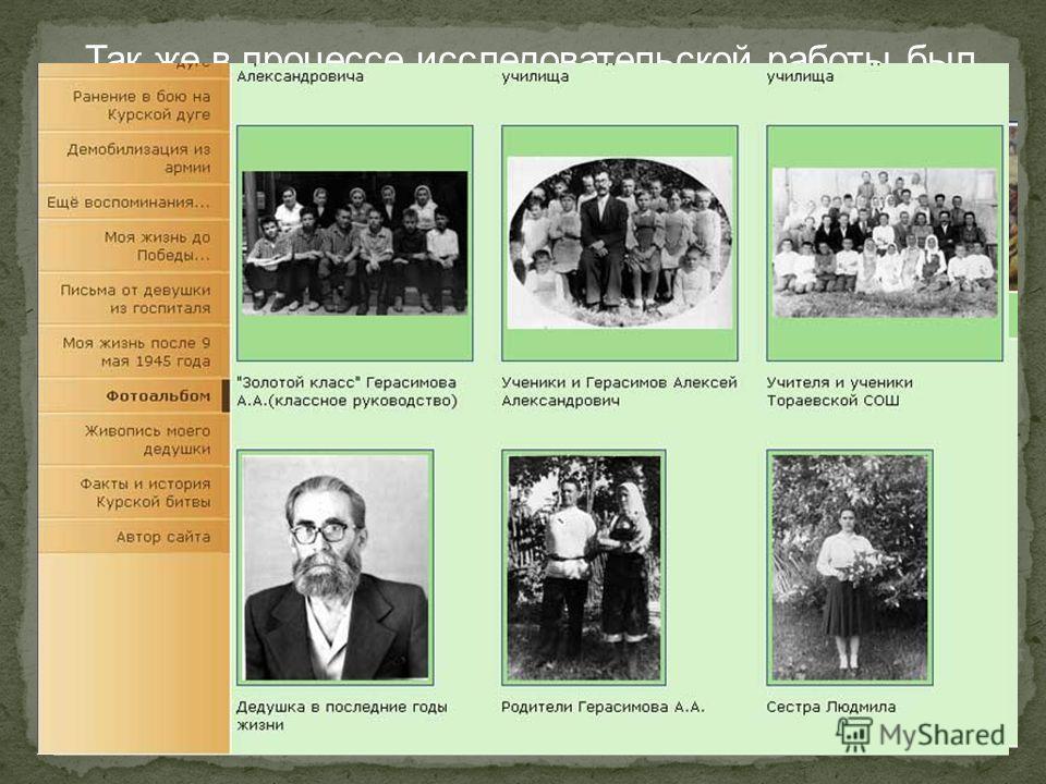 Так же в процессе исследовательской работы был сделан веб-сайт «Юность, опаленная войной…», посвященный моему дедушке. Его можно найти по адресу gerasimov-aa.21411s12.edusite.ru