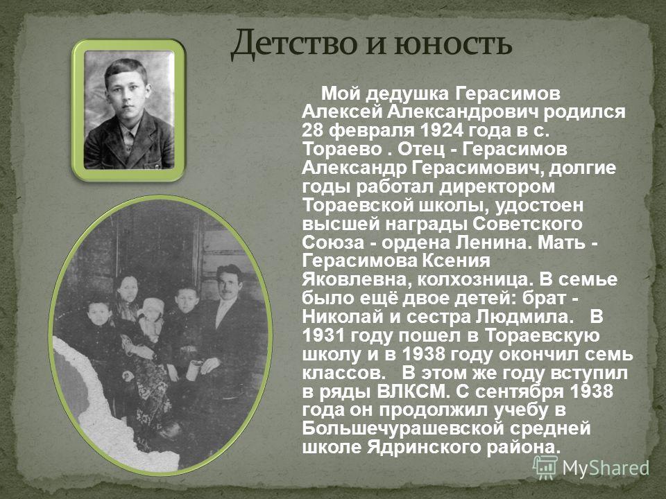Мой дедушка Герасимов Алексей Александрович родился 28 февраля 1924 года в с. Тораево. Отец - Герасимов Александр Герасимович, долгие годы работал директором Тораевской школы, удостоен высшей награды Советского Союза - ордена Ленина. Мать - Герасимов