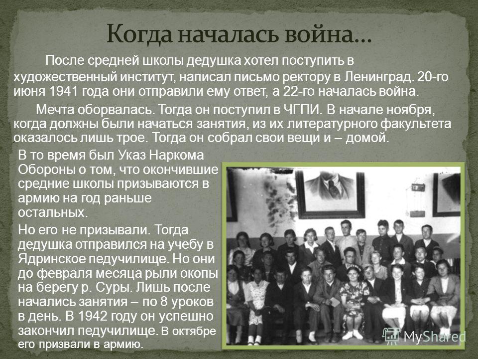 После средней школы дедушка хотел поступить в художественный институт, написал письмо ректору в Ленинград. 20-го июня 1941 года они отправили ему ответ, а 22-го началась война. Мечта оборвалась. Тогда он поступил в ЧГПИ. В начале ноября, когда должны