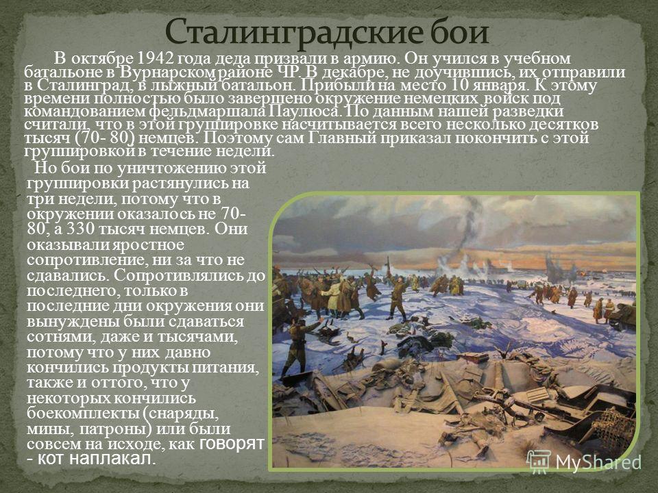 В октябре 1942 года деда призвали в армию. Он учился в учебном батальоне в Вурнарском районе ЧР. В декабре, не доучившись, их отправили в Сталинград, в лыжный батальон. Прибыли на место 10 января. К этому времени полностью было завершено окружение не